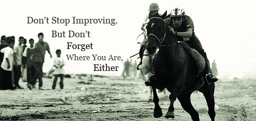 Never stop improving yourself - but don't forget where you're at, either