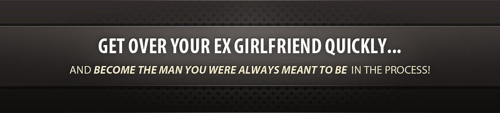 Get over your ex girlfriend quickly... And become the man you were always meant to be in the process!